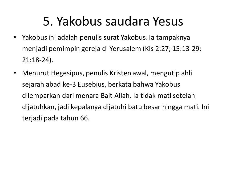 5. Yakobus saudara Yesus Yakobus ini adalah penulis surat Yakobus. Ia tampaknya menjadi pemimpin gereja di Yerusalem (Kis 2:27; 15:13-29; 21:18-24).