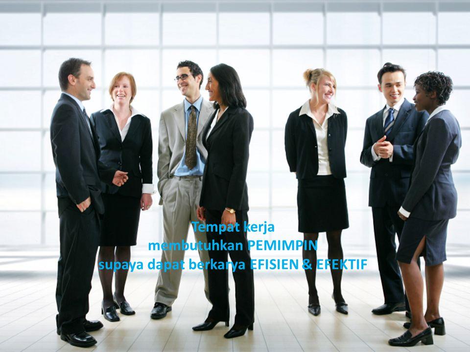 Tempat kerja membutuhkan PEMIMPIN supaya dapat berkarya EFISIEN & EFEKTIF