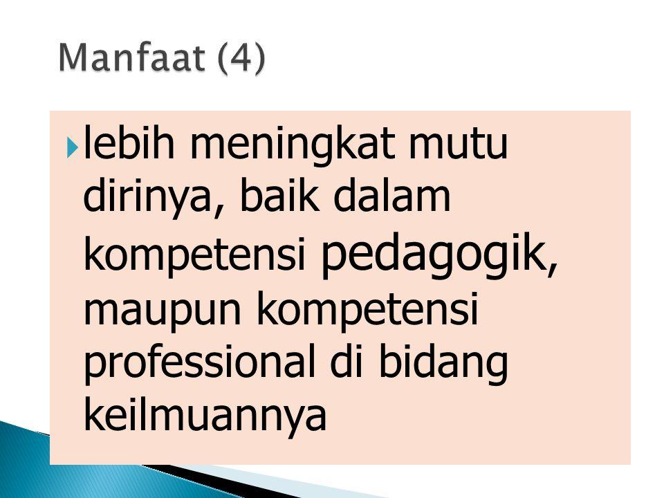 Manfaat (4) lebih meningkat mutu dirinya, baik dalam kompetensi pedagogik, maupun kompetensi professional di bidang keilmuannya.