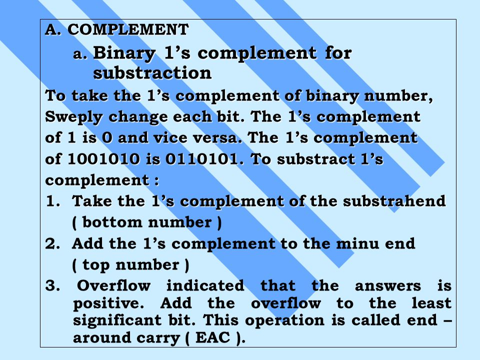 A. COMPLEMENT a. Binary 1's complement for substraction. To take the 1's complement of binary number,