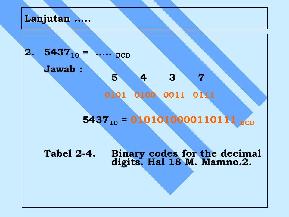 Lanjutan ….. 2. 543710 = ….. BCD. Jawab : 5 4 3 7. 0101 0100 0011 0111. 543710 = 0101010000110111 BCD.