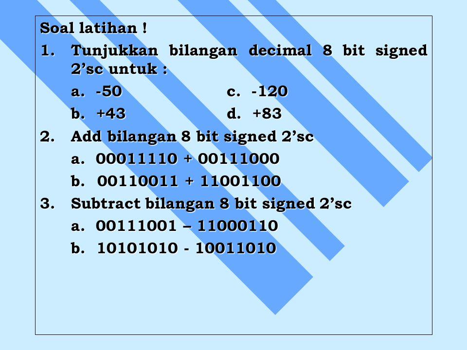 Soal latihan ! 1. Tunjukkan bilangan decimal 8 bit signed 2'sc untuk : a. -50 c. -120. b. +43 d. +83.