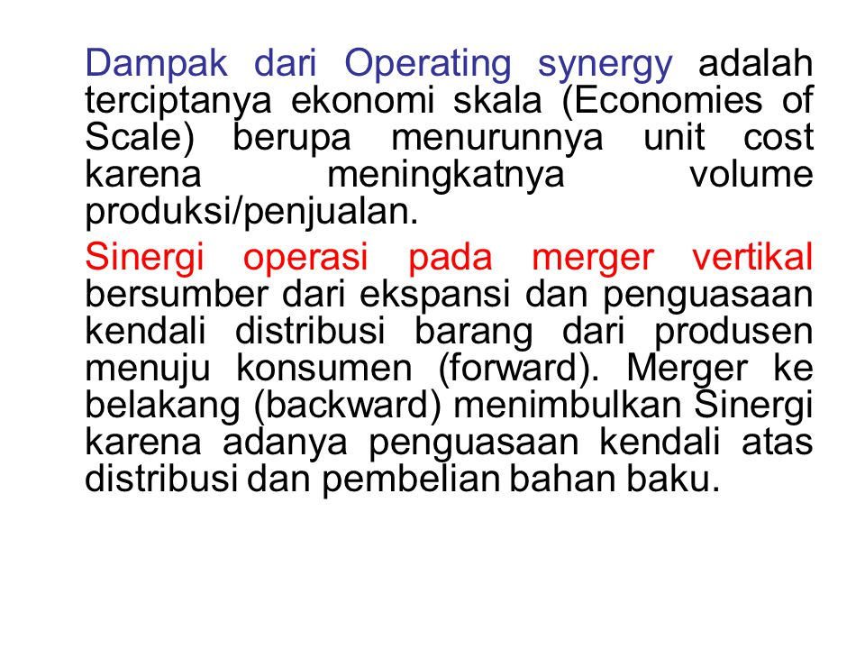 Dampak dari Operating synergy adalah terciptanya ekonomi skala (Economies of Scale) berupa menurunnya unit cost karena meningkatnya volume produksi/penjualan.