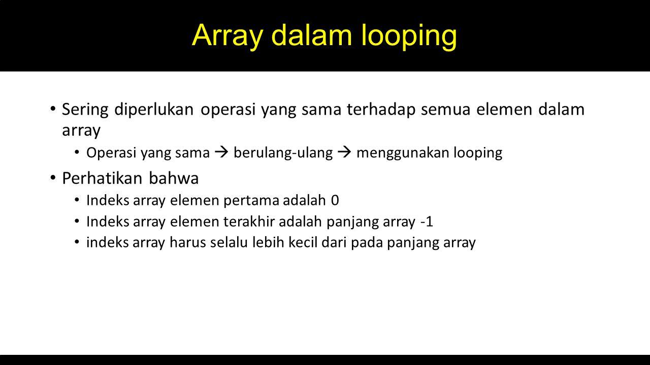 Array dalam looping Sering diperlukan operasi yang sama terhadap semua elemen dalam array. Operasi yang sama  berulang-ulang  menggunakan looping.