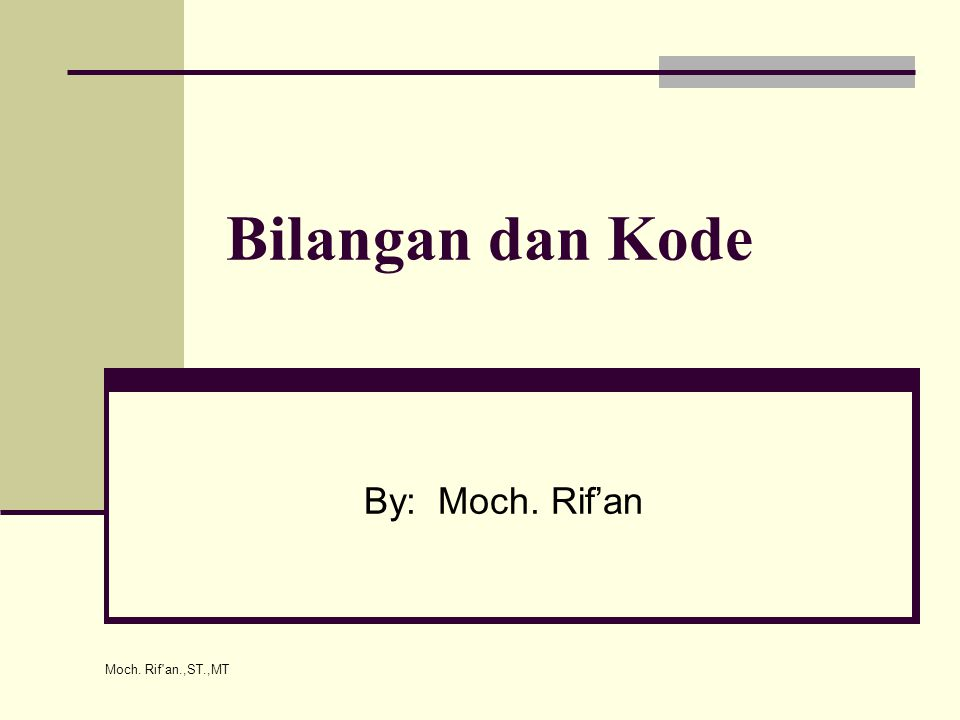 Bilangan dan Kode By: Moch. Rif'an Moch. Rif an.,ST.,MT