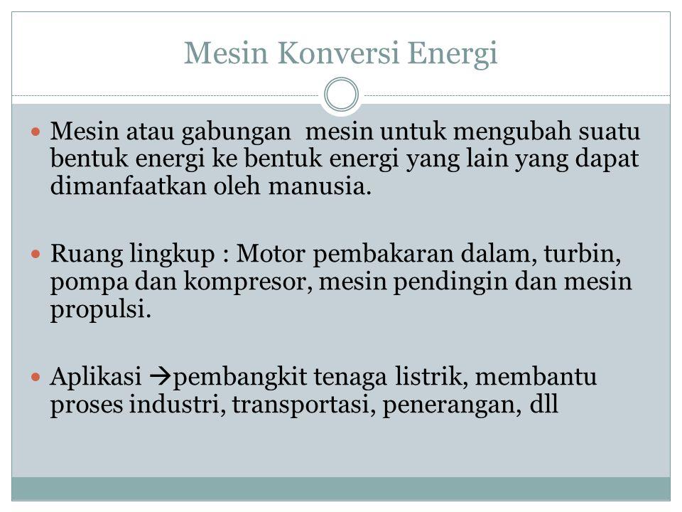 Mesin Konversi Energi Mesin atau gabungan mesin untuk mengubah suatu bentuk energi ke bentuk energi yang lain yang dapat dimanfaatkan oleh manusia.