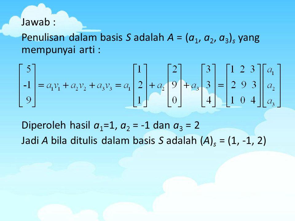 Jawab : Penulisan dalam basis S adalah A = (a1, a2, a3)s yang mempunyai arti : Diperoleh hasil a1=1, a2 = -1 dan a3 = 2 Jadi A bila ditulis dalam basis S adalah (A)s = (1, -1, 2)