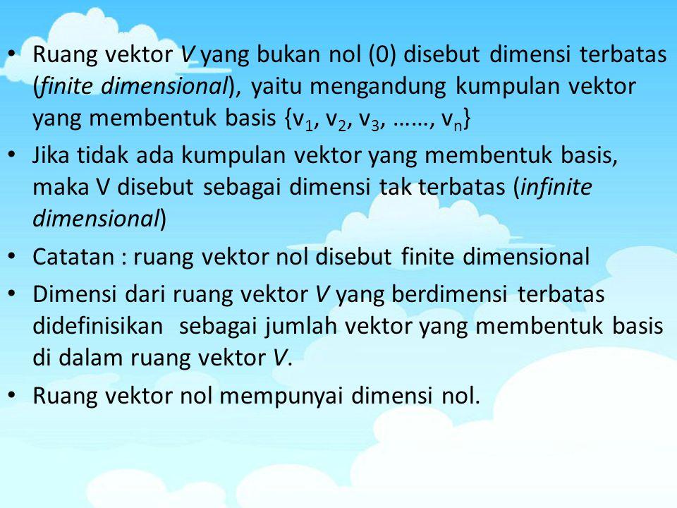 Ruang vektor V yang bukan nol (0) disebut dimensi terbatas (finite dimensional), yaitu mengandung kumpulan vektor yang membentuk basis {v1, v2, v3, ……, vn}