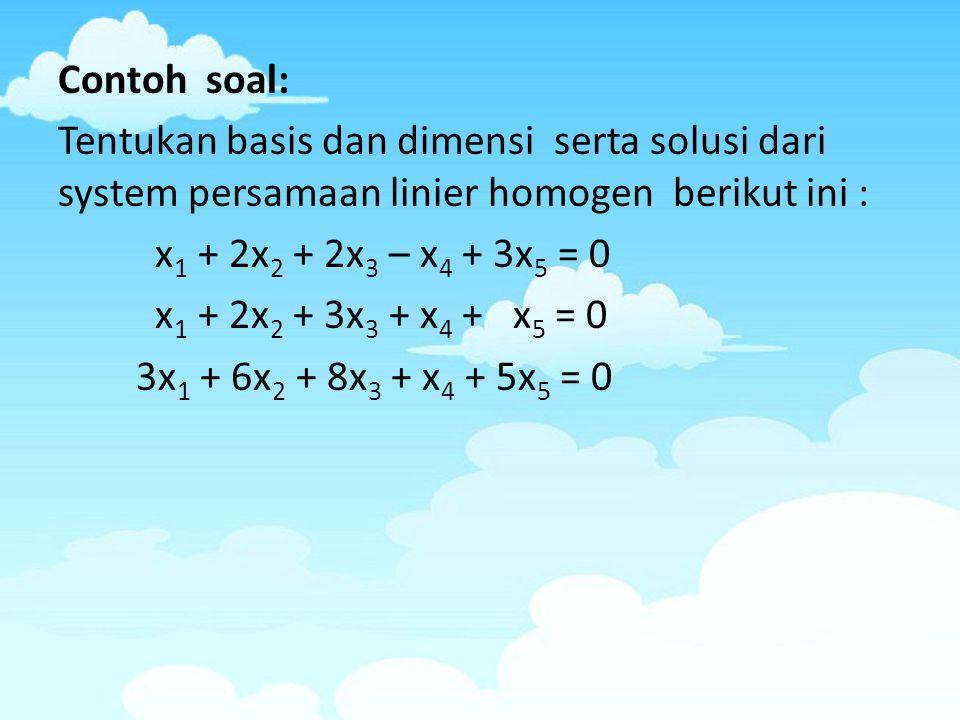 Contoh soal: Tentukan basis dan dimensi serta solusi dari system persamaan linier homogen berikut ini :