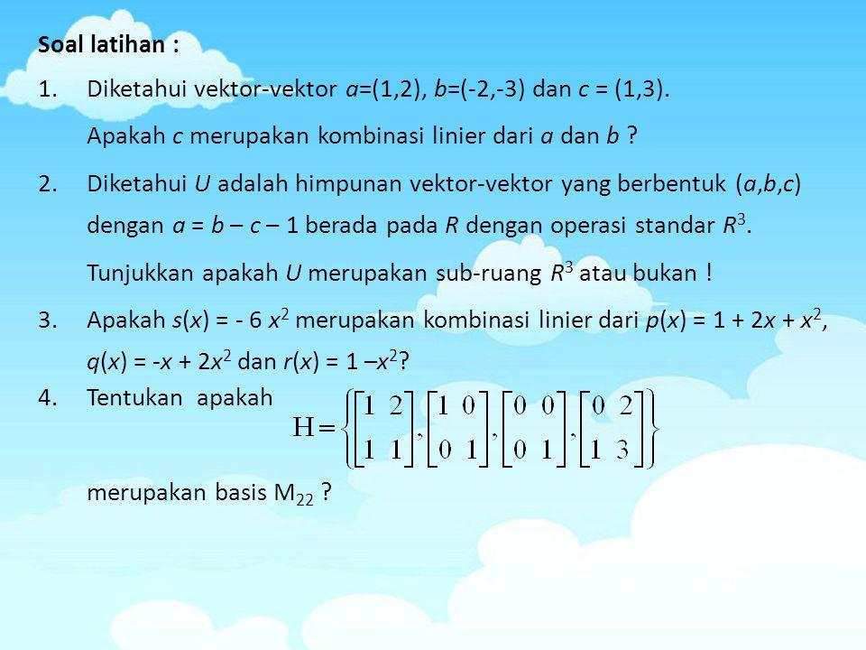 Soal latihan : Diketahui vektor-vektor a=(1,2), b=(-2,-3) dan c = (1,3). Apakah c merupakan kombinasi linier dari a dan b