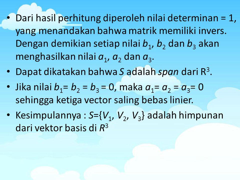 Dari hasil perhitung diperoleh nilai determinan = 1, yang menandakan bahwa matrik memiliki invers. Dengan demikian setiap nilai b1, b2 dan b3 akan menghasilkan nilai a1, a2 dan a3.