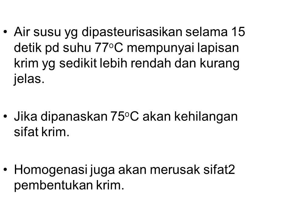 Air susu yg dipasteurisasikan selama 15 detik pd suhu 77oC mempunyai lapisan krim yg sedikit lebih rendah dan kurang jelas.