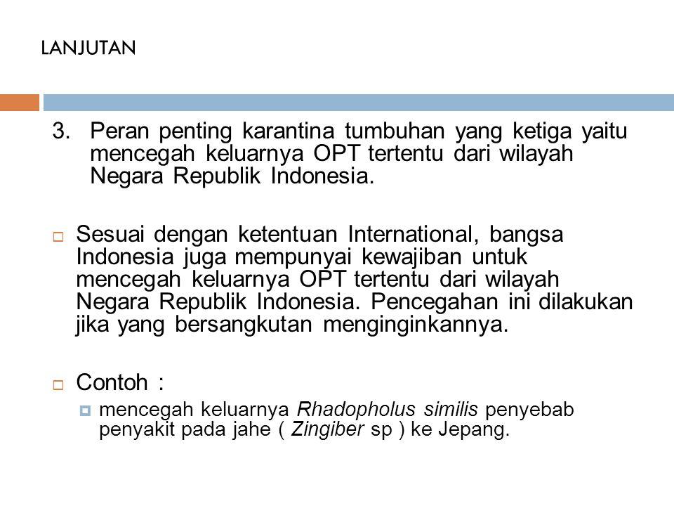 LANJUTAN Peran penting karantina tumbuhan yang ketiga yaitu mencegah keluarnya OPT tertentu dari wilayah Negara Republik Indonesia.