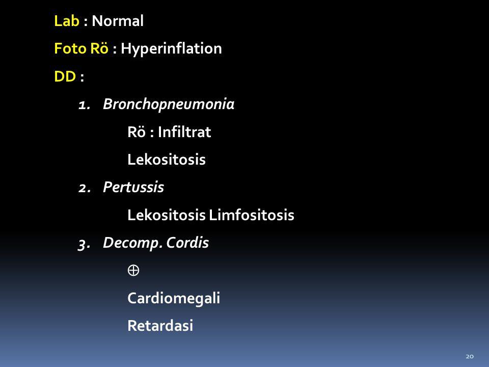 Lab : Normal Foto Rö : Hyperinflation. DD : Bronchopneumonia. Rö : Infiltrat. Lekositosis. Pertussis.