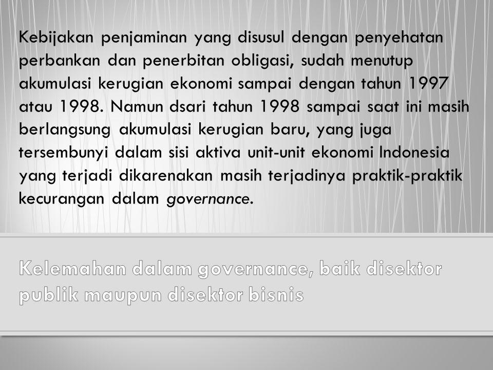 Kebijakan penjaminan yang disusul dengan penyehatan perbankan dan penerbitan obligasi, sudah menutup akumulasi kerugian ekonomi sampai dengan tahun 1997 atau 1998. Namun dsari tahun 1998 sampai saat ini masih berlangsung akumulasi kerugian baru, yang juga tersembunyi dalam sisi aktiva unit-unit ekonomi Indonesia yang terjadi dikarenakan masih terjadinya praktik-praktik kecurangan dalam governance.
