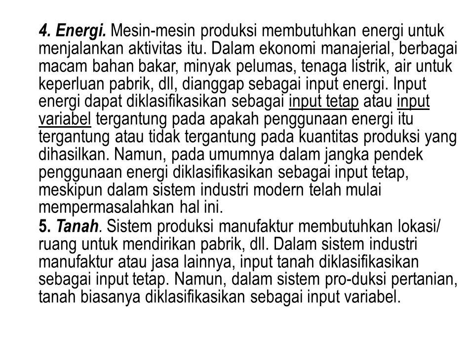 4. Energi. Mesin-mesin produksi membutuhkan energi untuk menjalankan aktivitas itu. Dalam ekonomi manajerial, berbagai macam bahan bakar, minyak pelumas, tenaga listrik, air untuk keperluan pabrik, dll, dianggap sebagai input energi. Input energi dapat diklasifikasikan sebagai input tetap atau input variabel tergantung pada apakah penggunaan energi itu tergantung atau tidak tergantung pada kuantitas produksi yang dihasilkan. Namun, pada umumnya dalam jangka pendek penggunaan energi diklasifikasikan sebagai input tetap, meskipun dalam sistem industri modern telah mulai mempermasalahkan hal ini.