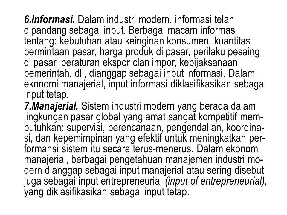 6.Informasi. Dalam industri modern, informasi telah dipandang sebagai input. Berbagai macam informasi tentang: kebutuhan atau keinginan konsumen, kuantitas permintaan pasar, harga produk di pasar, perilaku pesaing di pasar, peraturan ekspor clan impor, kebijaksanaan pemerintah, dll, dianggap sebagai input informasi. Dalam ekonomi manajerial, input informasi diklasifikasikan sebagai input tetap.