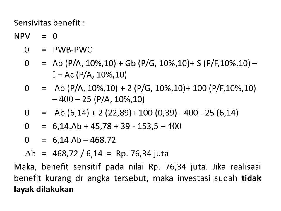 Sensivitas benefit : NPV = 0 0 = PWB-PWC 0 = Ab (P/A, 10%,10) + Gb (P/G, 10%,10)+ S (P/F,10%,10) – I – Ac (P/A, 10%,10) 0 = Ab (P/A, 10%,10) + 2 (P/G, 10%,10)+ 100 (P/F,10%,10) – 400 – 25 (P/A, 10%,10) 0 = Ab (6,14) + 2 (22,89)+ 100 (0,39) –400– 25 (6,14) 0 = 6,14.Ab + 45,78 + 39 - 153,5 – 400 0 = 6,14 Ab – 468.72 Ab = 468,72 / 6,14 = Rp.
