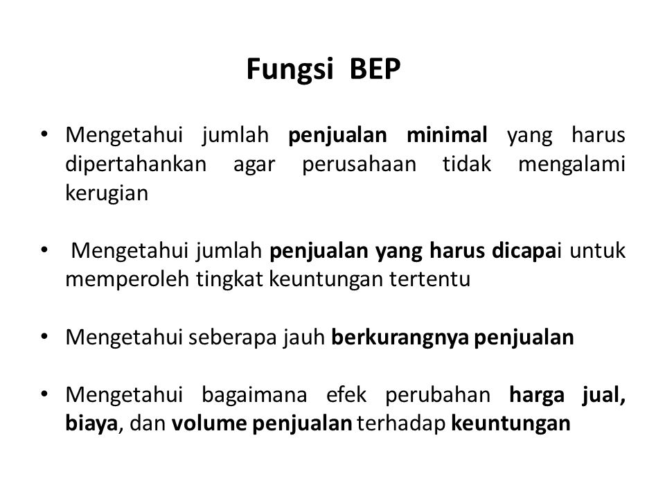 Fungsi BEP Mengetahui jumlah penjualan minimal yang harus dipertahankan agar perusahaan tidak mengalami kerugian.