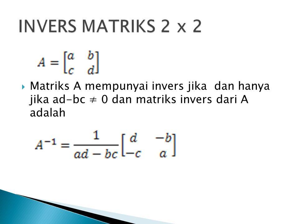 INVERS MATRIKS 2 x 2 Matriks A mempunyai invers jika dan hanya jika ad-bc ≠ 0 dan matriks invers dari A adalah.