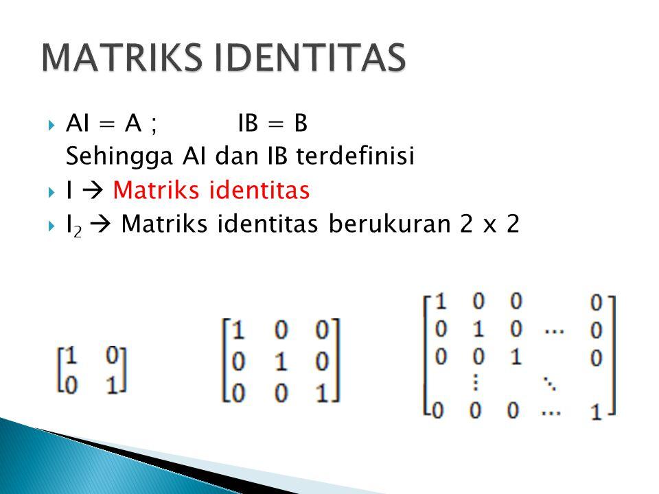 MATRIKS IDENTITAS AI = A ; IB = B Sehingga AI dan IB terdefinisi