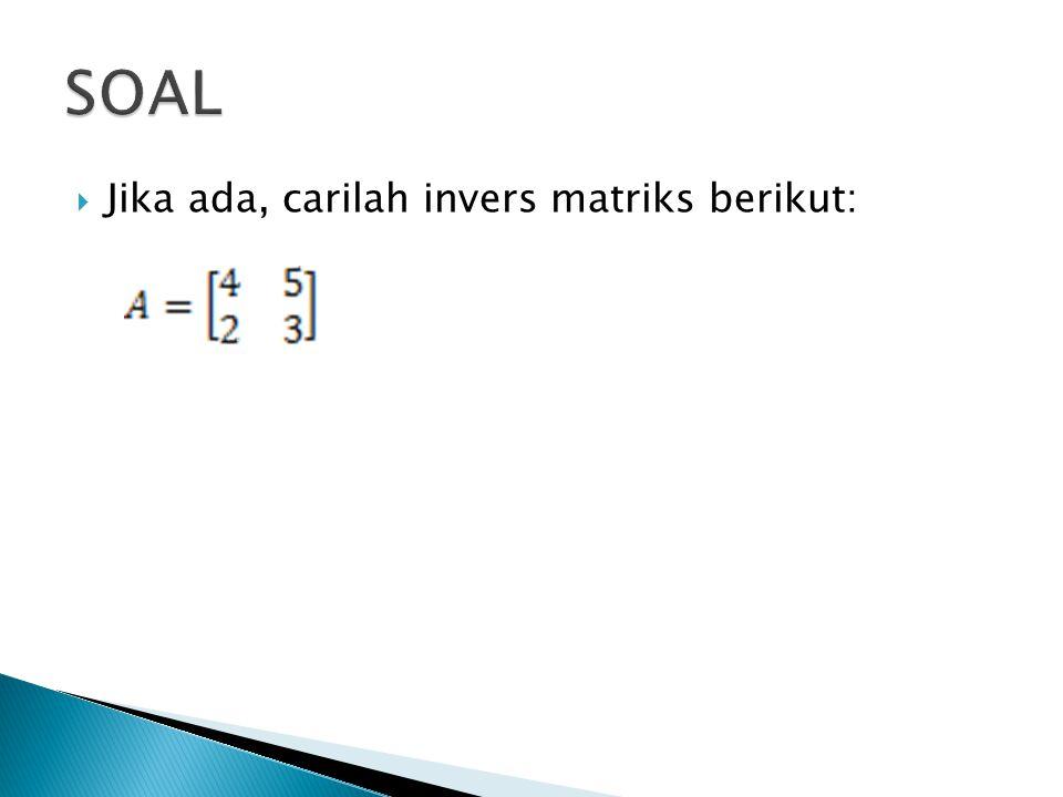 SOAL Jika ada, carilah invers matriks berikut: