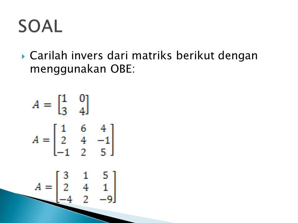 SOAL Carilah invers dari matriks berikut dengan menggunakan OBE: