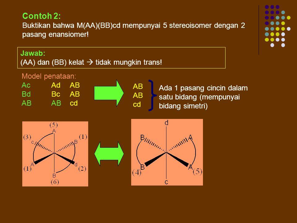 Contoh 2: Buktikan bahwa M(AA)(BB)cd mempunyai 5 stereoisomer dengan 2 pasang enansiomer! Jawab: (AA) dan (BB) kelat  tidak mungkin trans!