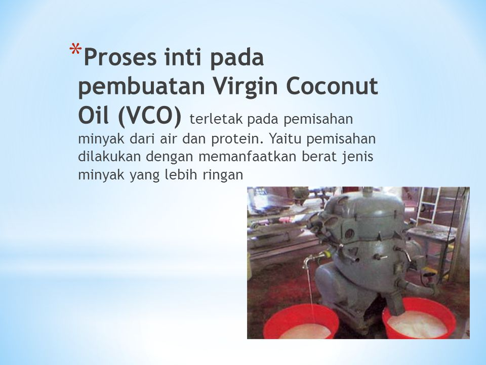 Proses inti pada pembuatan Virgin Coconut Oil (VCO) terletak pada pemisahan minyak dari air dan protein.