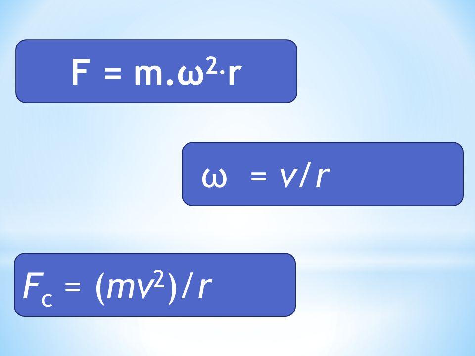 F = m.ω2.r ω = v/r Fc = (mv2)/r