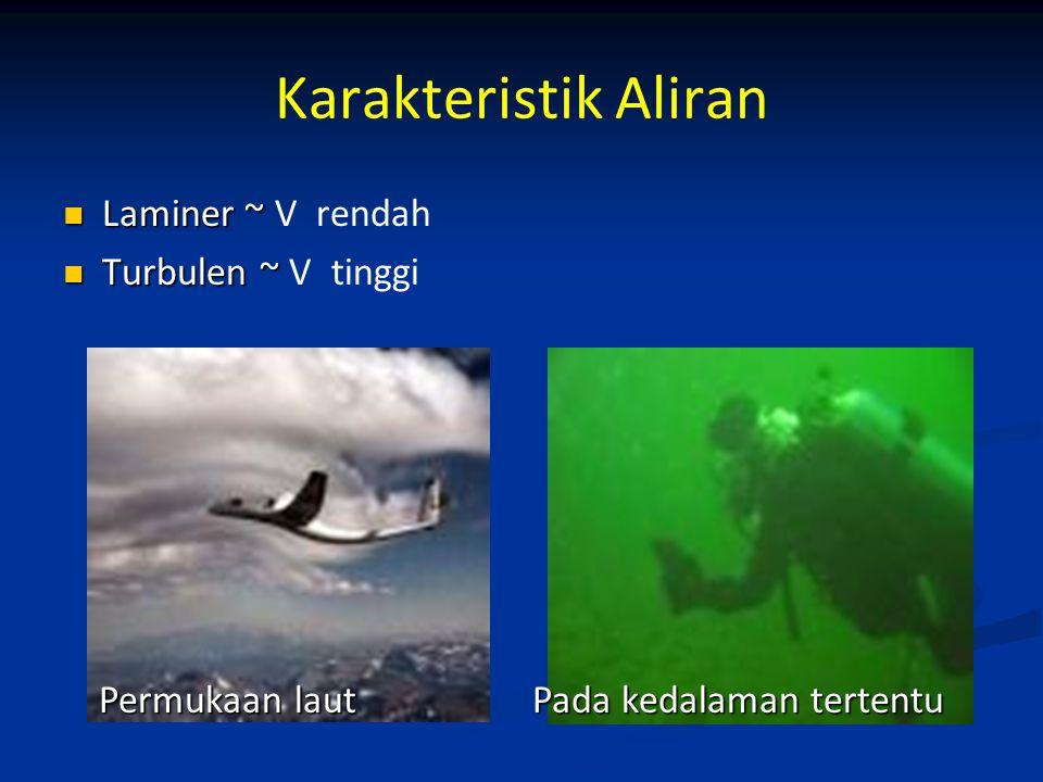 Karakteristik Aliran Laminer ~ V rendah Turbulen ~ V tinggi