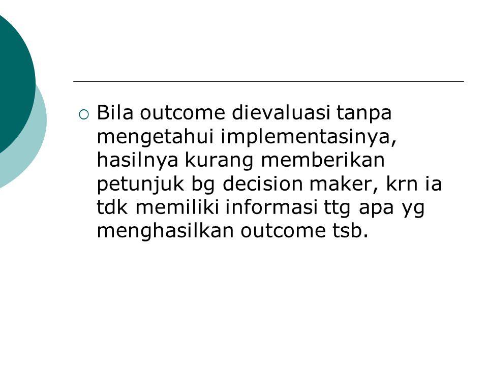 Bila outcome dievaluasi tanpa mengetahui implementasinya, hasilnya kurang memberikan petunjuk bg decision maker, krn ia tdk memiliki informasi ttg apa yg menghasilkan outcome tsb.