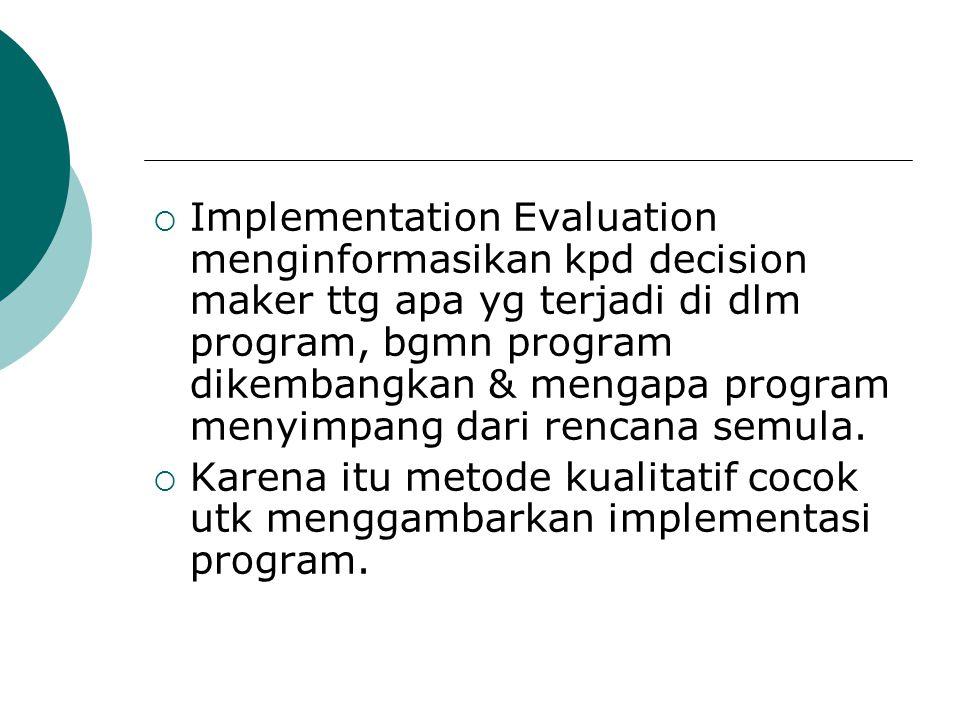 Implementation Evaluation menginformasikan kpd decision maker ttg apa yg terjadi di dlm program, bgmn program dikembangkan & mengapa program menyimpang dari rencana semula.