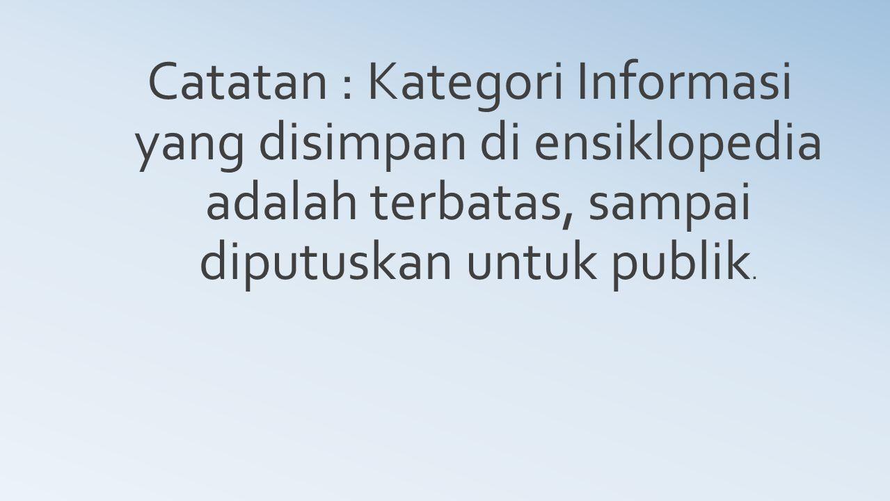 Catatan : Kategori Informasi yang disimpan di ensiklopedia adalah terbatas, sampai diputuskan untuk publik.
