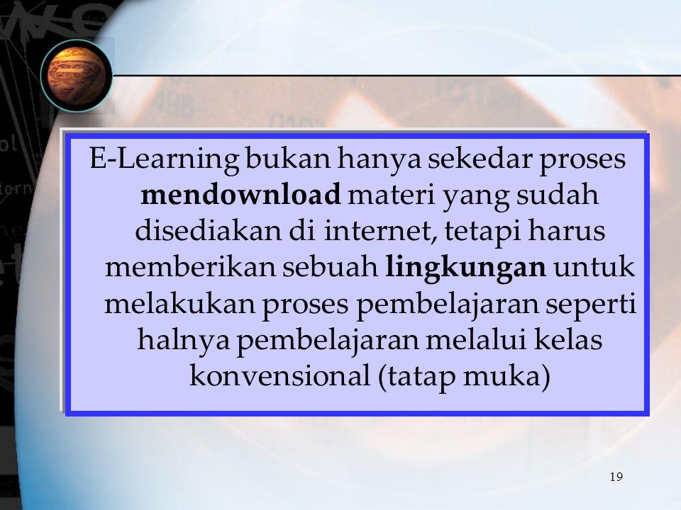 E-Learning bukan hanya sekedar proses mendownload materi yang sudah disediakan di internet, tetapi harus memberikan sebuah lingkungan untuk melakukan proses pembelajaran seperti halnya pembelajaran melalui kelas konvensional (tatap muka)