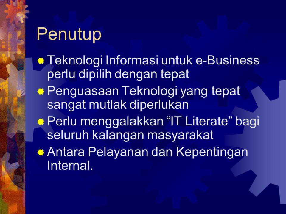 Penutup Teknologi Informasi untuk e-Business perlu dipilih dengan tepat. Penguasaan Teknologi yang tepat sangat mutlak diperlukan.