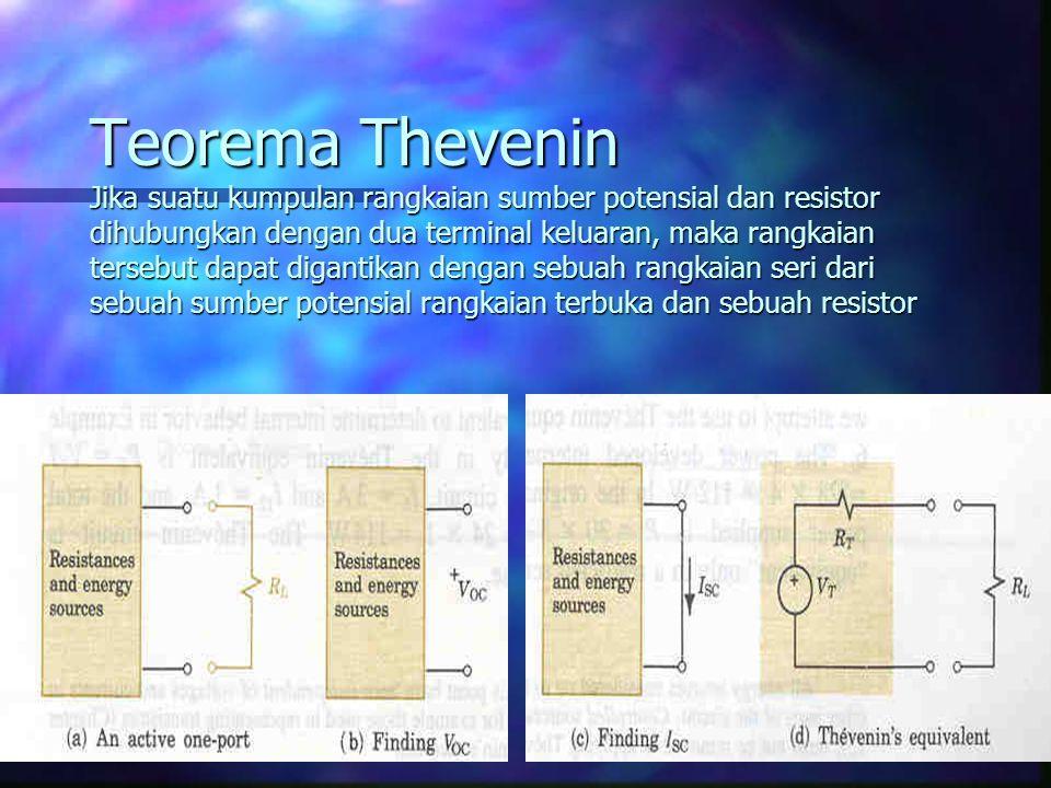 Teorema Thevenin Jika suatu kumpulan rangkaian sumber potensial dan resistor dihubungkan dengan dua terminal keluaran, maka rangkaian tersebut dapat digantikan dengan sebuah rangkaian seri dari sebuah sumber potensial rangkaian terbuka dan sebuah resistor