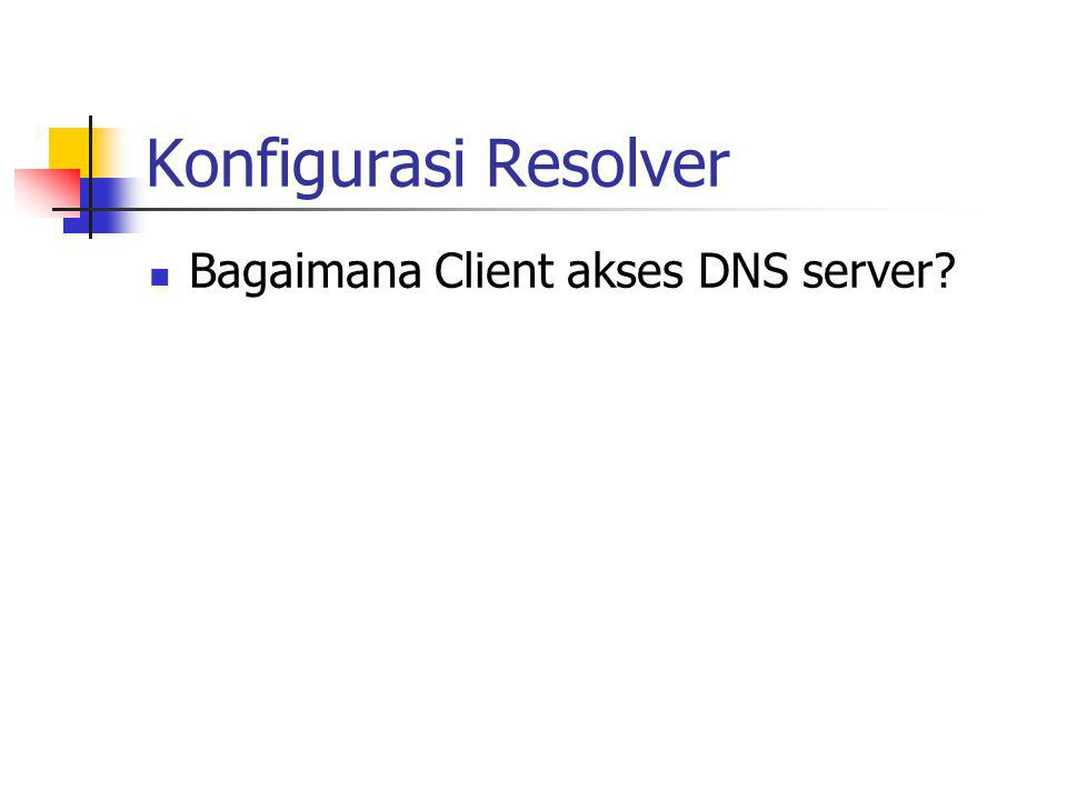 Konfigurasi Resolver Bagaimana Client akses DNS server
