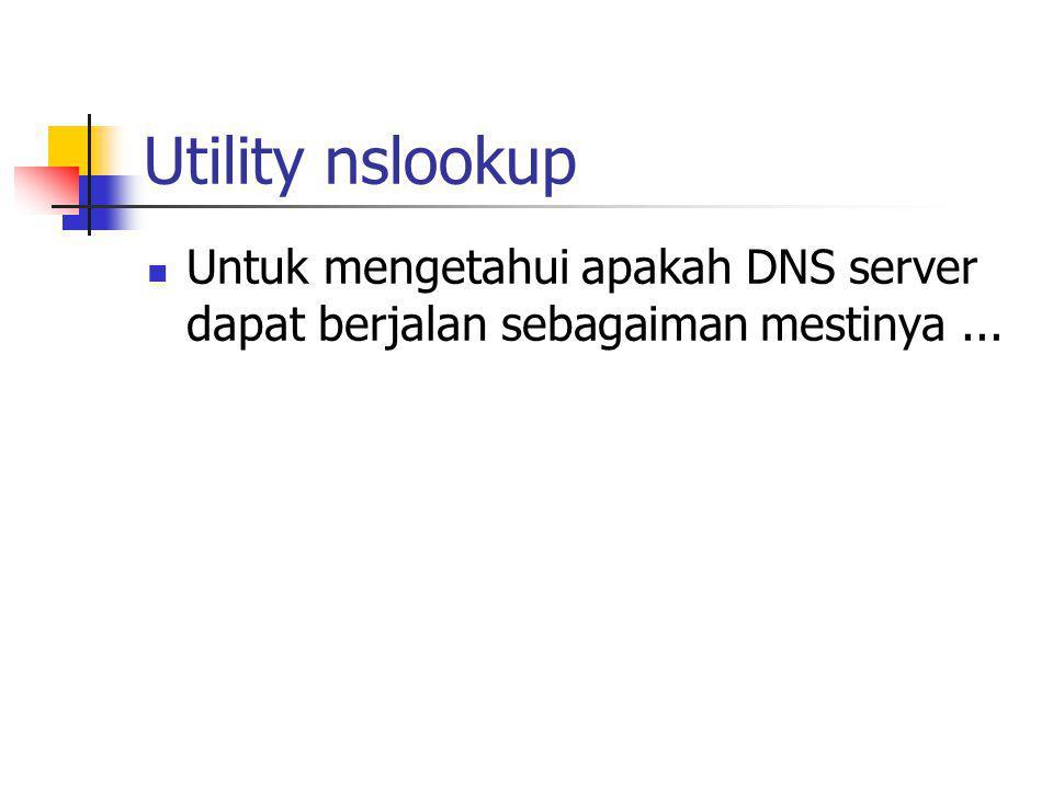 Utility nslookup Untuk mengetahui apakah DNS server dapat berjalan sebagaiman mestinya ...