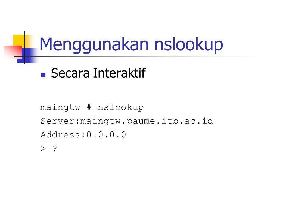 Menggunakan nslookup Secara Interaktif maingtw # nslookup