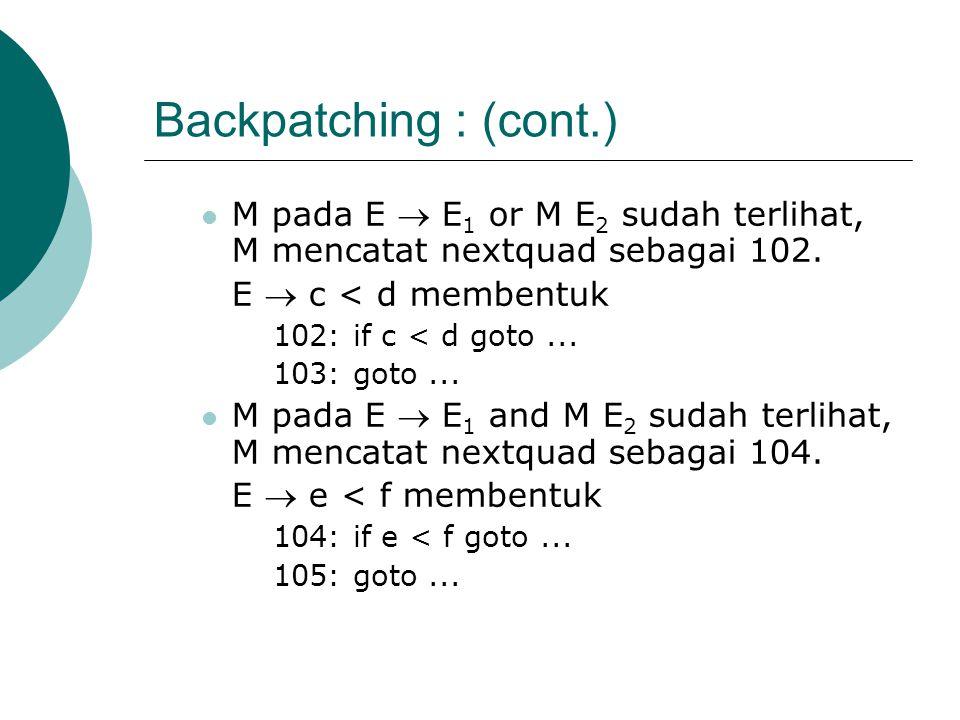 Backpatching : (cont.) M pada E  E1 or M E2 sudah terlihat, M mencatat nextquad sebagai 102. E  c < d membentuk.