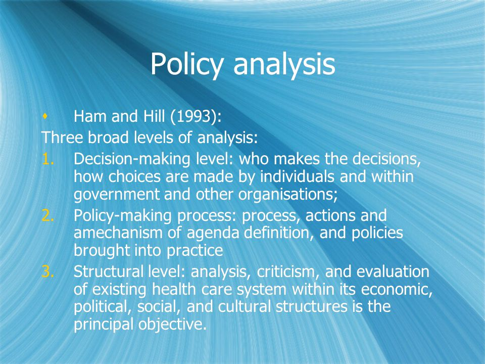 Policy analysis Ham and Hill (1993): Three broad levels of analysis: