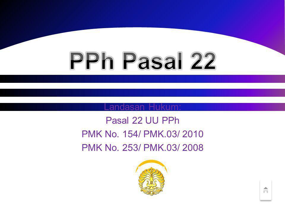PPh Pasal 22 Landasan Hukum: Pasal 22 UU PPh PMK No. 154/ PMK.03/ 2010