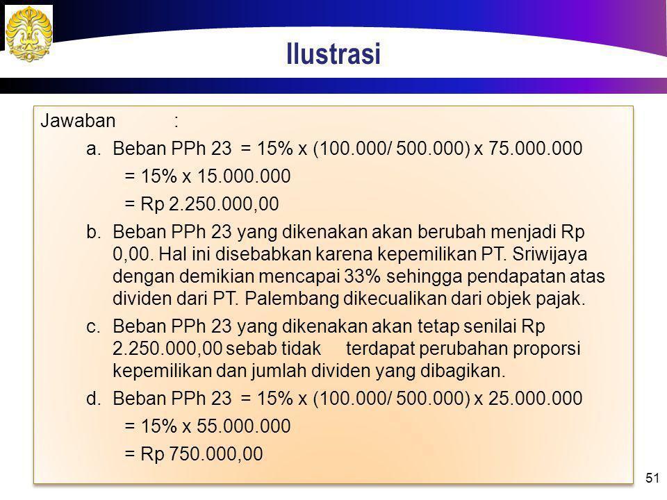 Ilustrasi Jawaban : Beban PPh 23 = 15% x (100.000/ 500.000) x 75.000.000. = 15% x 15.000.000. = Rp 2.250.000,00.