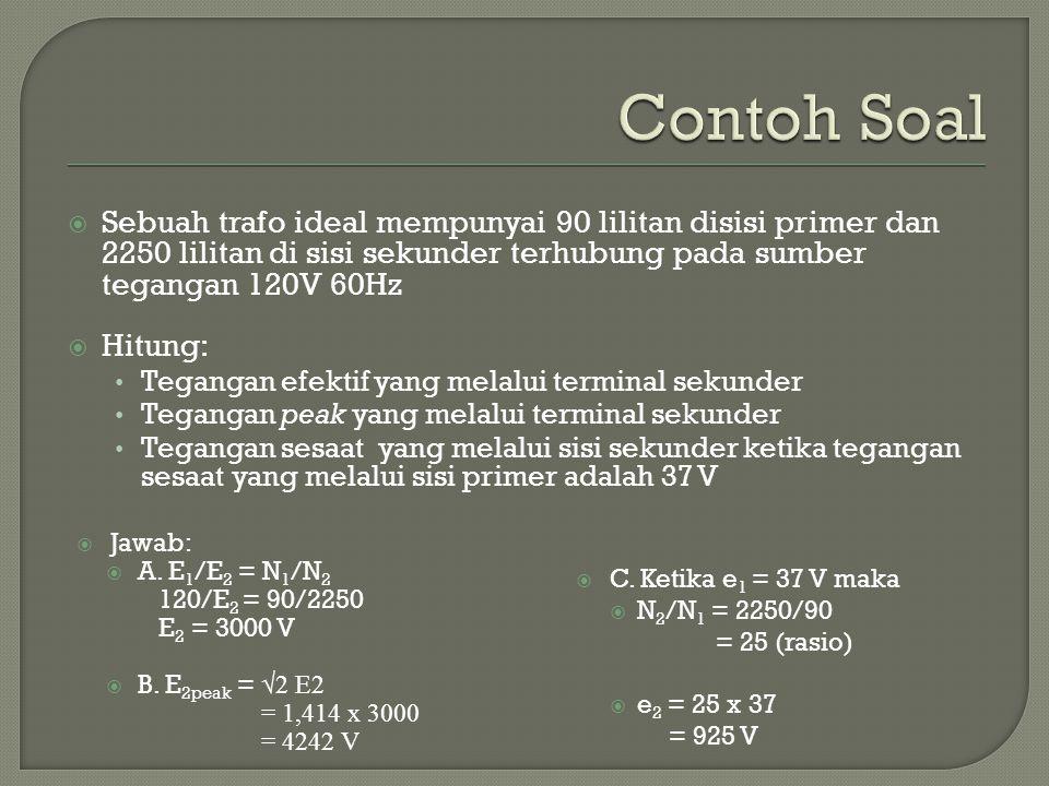 Contoh Soal Sebuah trafo ideal mempunyai 90 lilitan disisi primer dan 2250 lilitan di sisi sekunder terhubung pada sumber tegangan 120V 60Hz.