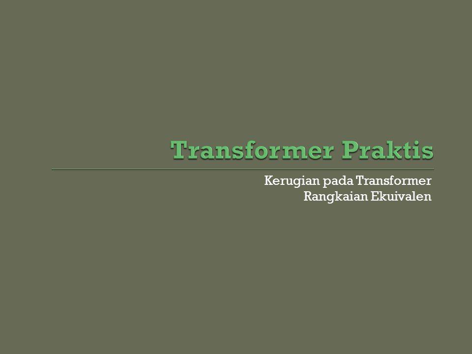 Transformer Praktis Kerugian pada Transformer Rangkaian Ekuivalen
