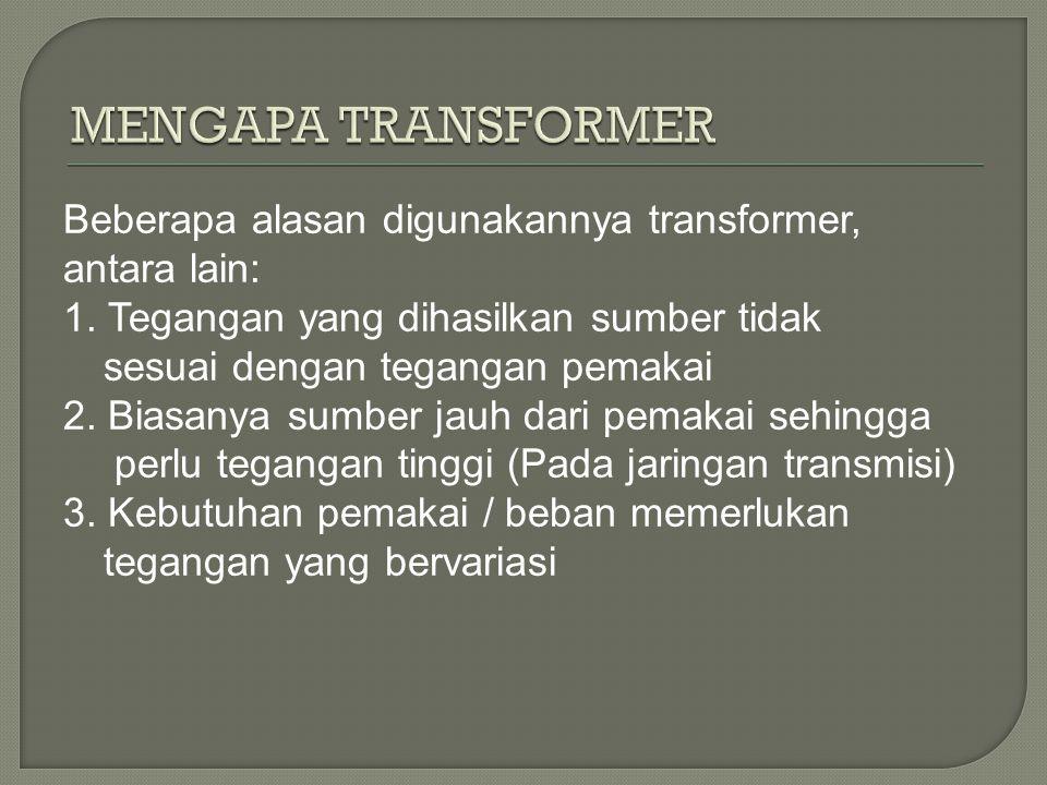 MENGAPA TRANSFORMER Beberapa alasan digunakannya transformer,