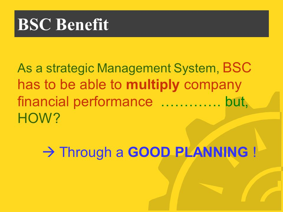 BSC Benefit  Through a GOOD PLANNING !