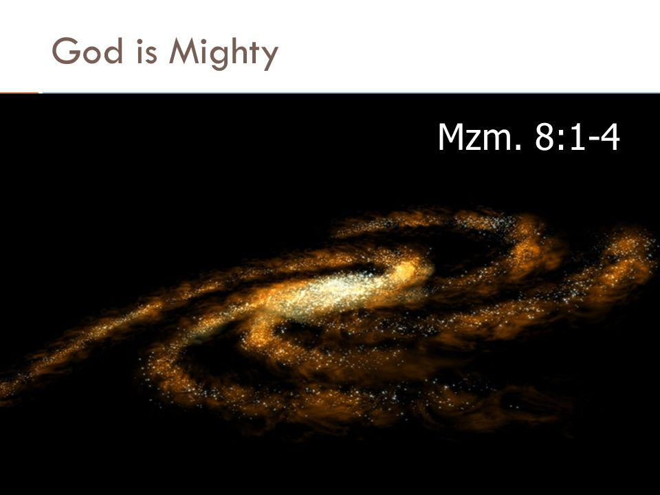 God is Mighty Mzm. 8:1-4 By Bernat Siregar, M.A., M.Th 4/6/2017