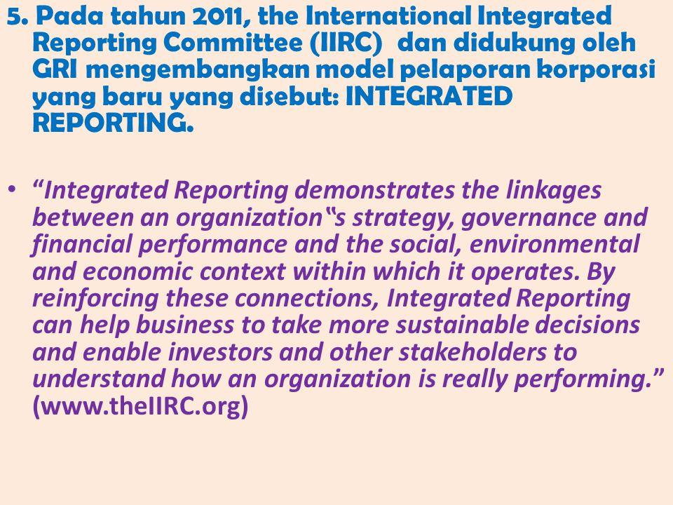 5. Pada tahun 2011, the International Integrated Reporting Committee (IIRC) dan didukung oleh GRI mengembangkan model pelaporan korporasi yang baru yang disebut: INTEGRATED REPORTING.